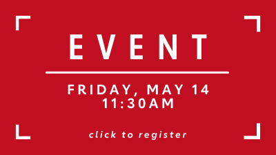 Event Friday, May 14 11:30 am Click here to register